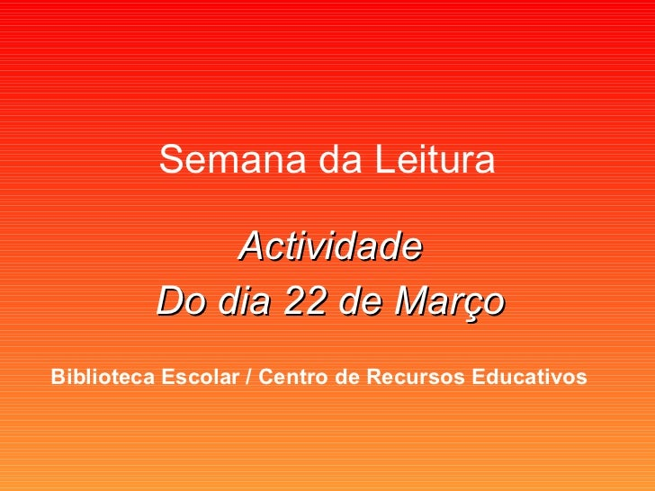 Semana da Leitura Actividade Do dia 22 de Março Biblioteca Escolar / Centro de Recursos Educativos