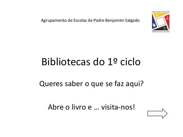 Queres saber o que se faz aqui? Abre o livro e … visita-nos! Bibliotecas do 1º ciclo Agrupamento de Escolas de Padre Benja...