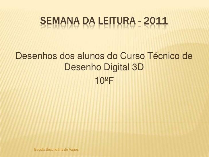 Semana da Leitura - 2011<br />Desenhos dos alunos do Curso Técnico de Desenho Digital 3D<br />10ºF<br />Escola Secundária ...