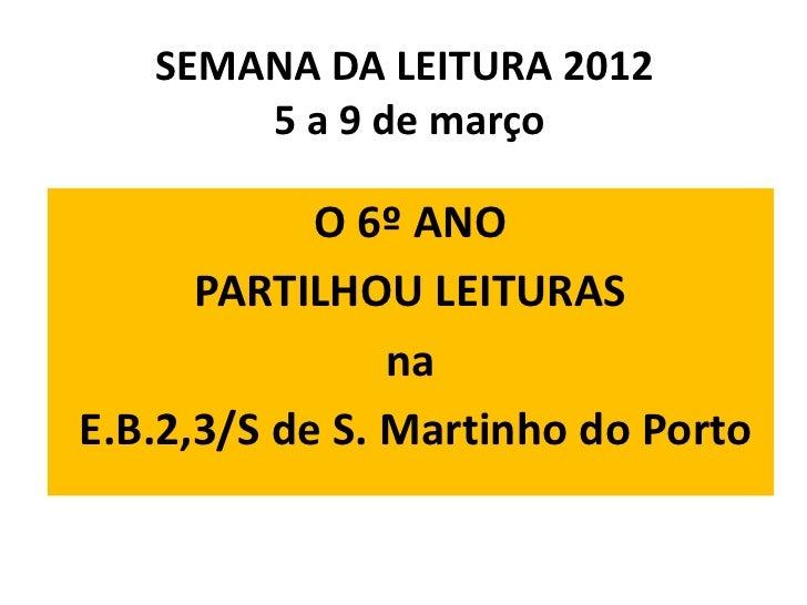 SEMANA DA LEITURA 2012       5 a 9 de março            O 6º ANO      PARTILHOU LEITURAS                naE.B.2,3/S de S. M...
