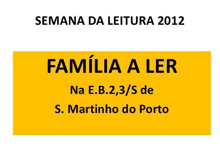 SEMANA DA LEITURA 2012 FAMÍLIA A LER     Na E.B.2,3/S de  S. Martinho do Porto