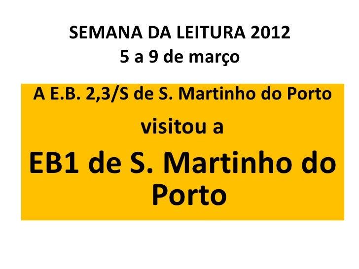 SEMANA DA LEITURA 2012        5 a 9 de marçoA E.B. 2,3/S de S. Martinho do Porto            visitou aEB1 de S. Martinho do...