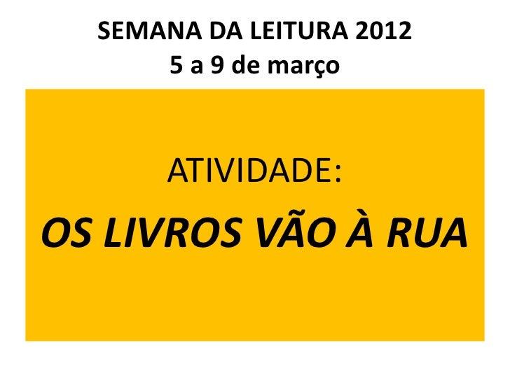 SEMANA DA LEITURA 2012      5 a 9 de março      ATIVIDADE:OS LIVROS VÃO À RUA