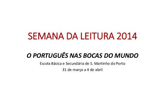 SEMANA DA LEITURA 2014 O PORTUGUÊS NAS BOCAS DO MUNDO Escola Básica e Secundária de S. Martinho do Porto 31 de março a 4 d...