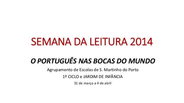 SEMANA DA LEITURA 2014 O PORTUGUÊS NAS BOCAS DO MUNDO Agrupamento de Escolas de S. Martinho do Porto 1º CICLO e JARDIM DE ...