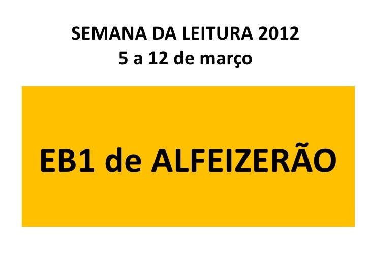 SEMANA DA LEITURA 2012     5 a 12 de marçoEB1 de ALFEIZERÃO