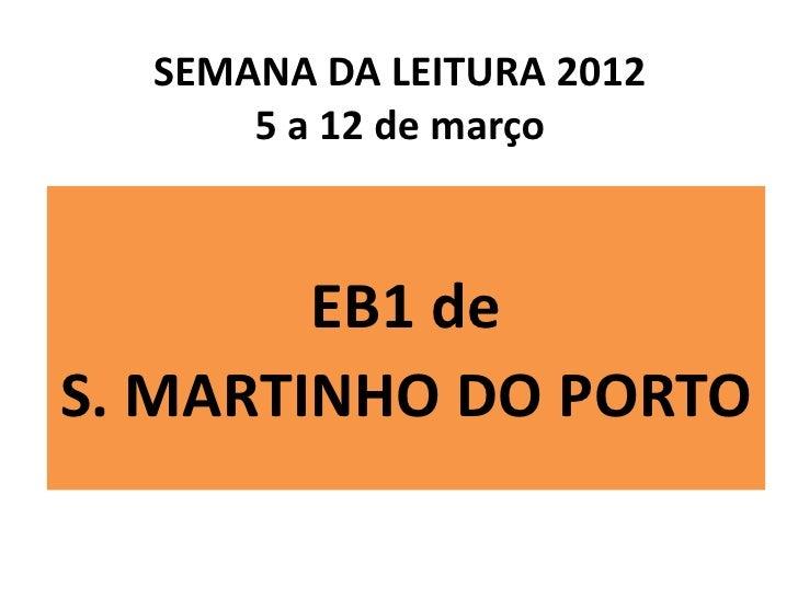 SEMANA DA LEITURA 2012      5 a 12 de março        EB1 deS. MARTINHO DO PORTO