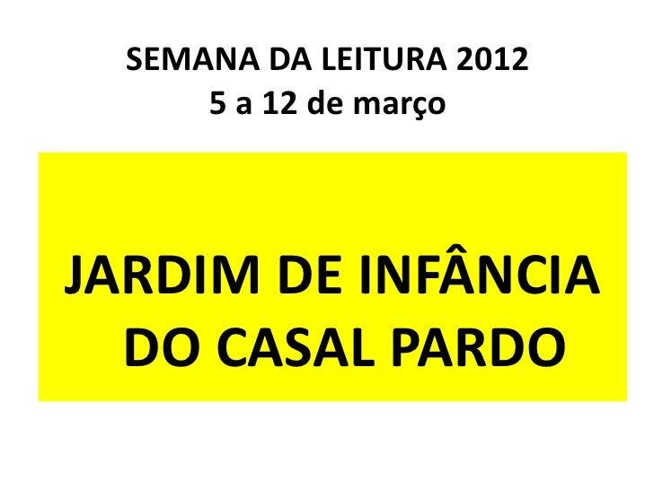 SEMANA DA LEITURA 2012      5 a 12 de marçoJARDIM DE INFÂNCIA  DO CASAL PARDO