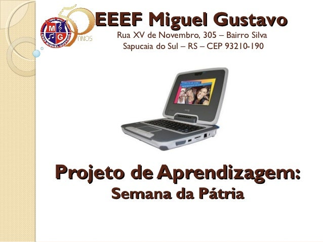 EEEF Miguel Gustavo      Rua XV de Novembro, 305 – Bairro Silva       Sapucaia do Sul – RS – CEP 93210-190Projeto de Apren...