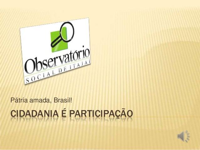CIDADANIA É PARTICIPAÇÃO Pátria amada, Brasil!