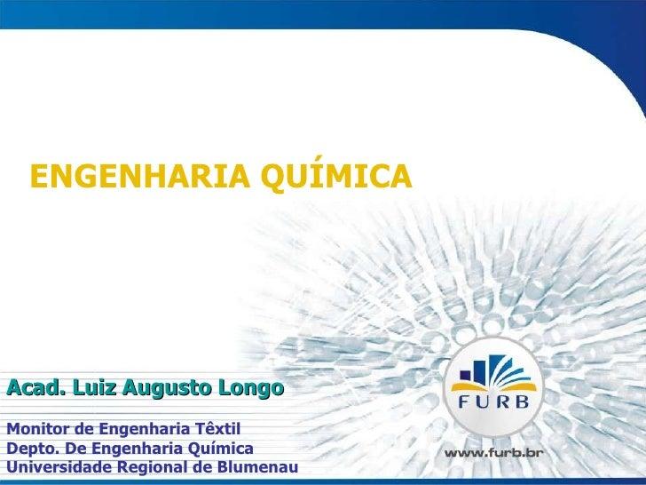ENGENHARIA QUÍMICA Acad. Luiz Augusto Longo Monitor de Engenharia Têxtil Depto. De Engenharia Química Universidade Regiona...