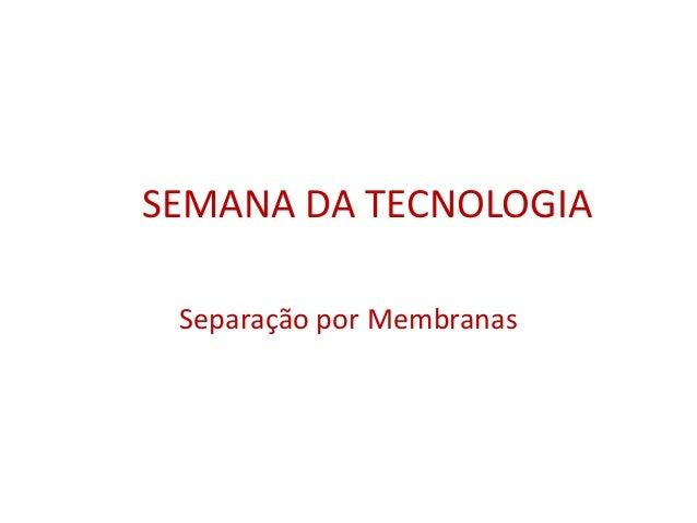 SEMANA DA TECNOLOGIA  Separação por Membranas