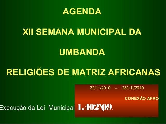 22/11/2010–28/11I/2010  CONEXÂO AFRO  AGENDA XII SEMANA MUNICIPAL DA UMBANDA RELIGIÕES DE MATRIZ AFRICANAS  ...
