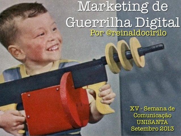 Marketing de Guerrilha Digital XV - Semana de Comunicação UNISANTA Setembro 2013 Por @reinaldocirilo