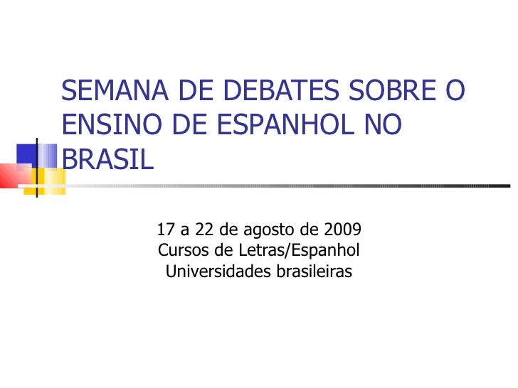 SEMANA DE DEBATES SOBRE O ENSINO DE ESPANHOL NO BRASIL 17 a 22 de agosto de 2009 Cursos de Letras/Espanhol Universidades b...