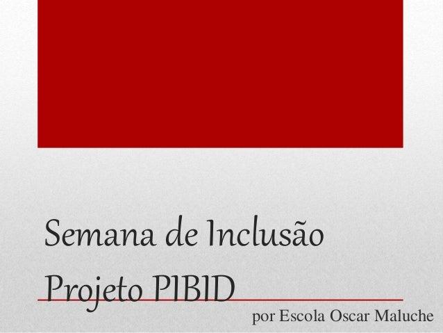 Semana de Inclusão  Projeto PIBID  por Escola Oscar Maluche