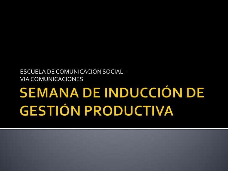 SEMANA DE INDUCCIÓN DE GESTIÓN PRODUCTIVA<br />ESCUELA DE COMUNICACIÓN SOCIAL –<br />VIA COMUNICACIONES<br />