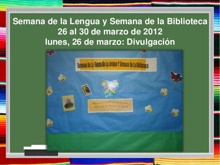 Semana de la Lengua y Semana de la Biblioteca         26 al 30 de marzo de 2012      lunes, 26 de marzo: Divulgación