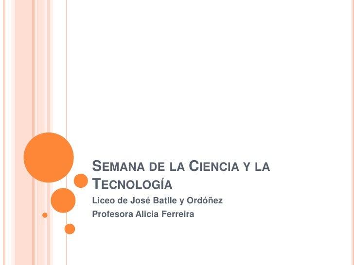 Semana de la Ciencia y la Tecnología<br />Liceo de José Batlle y Ordóñez<br />Profesora Alicia Ferreira<br />