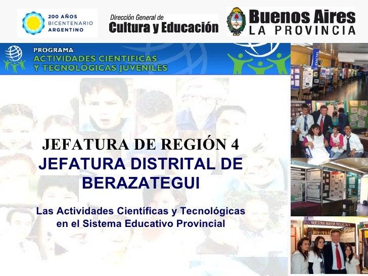 JEFATURA DE REGIÓN 4 JEFATURA DISTRITAL DE BERAZATEGUI Las Actividades Científicas y Tecnológicas en el Sistema Educativo ...