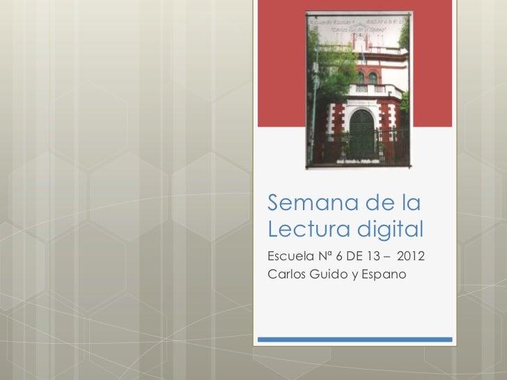 Semana de laLectura digitalEscuela Nª 6 DE 13 – 2012Carlos Guido y Espano
