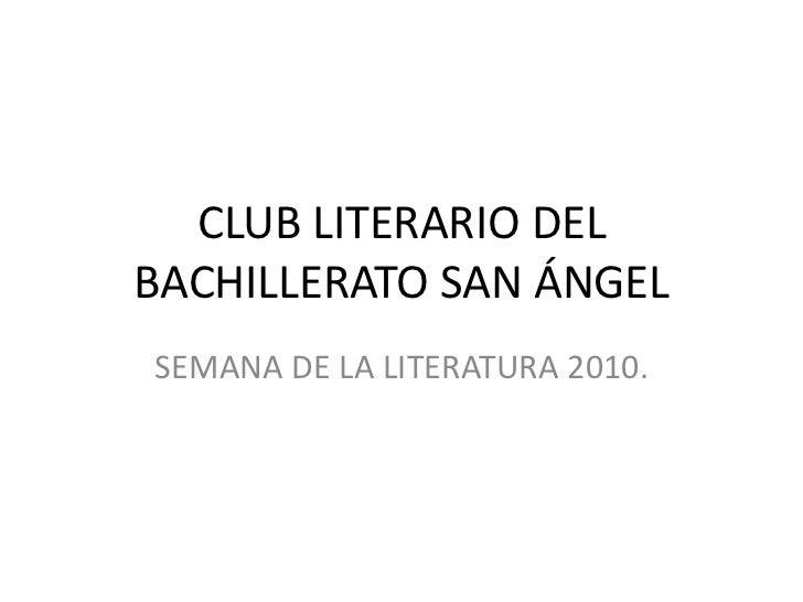 CLUB LITERARIO DEL BACHILLERATO SAN ÁNGEL<br />SEMANA DE LA LITERATURA 2010.<br />