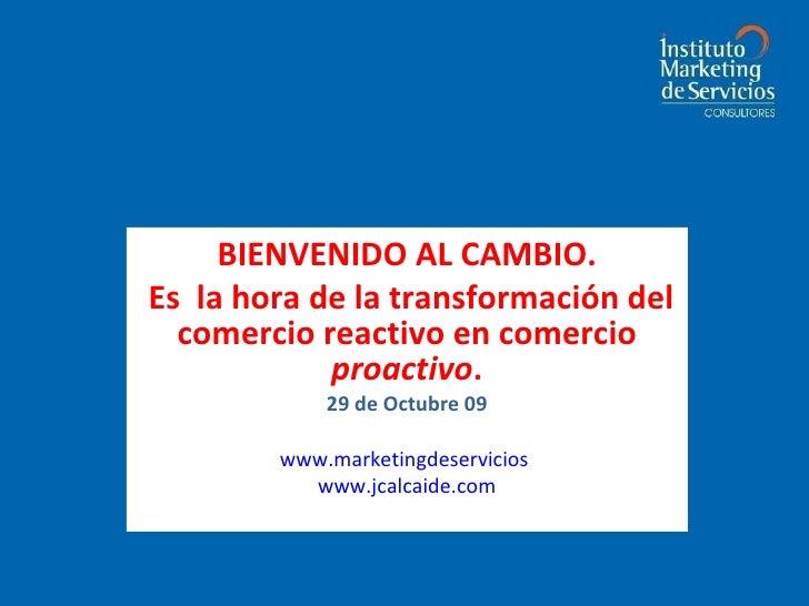BIENVENIDO AL CAMBIO. Es  la hora de la transformación del comercio reactivo en comercio  proactivo . 29 de Octubre 09 Jua...