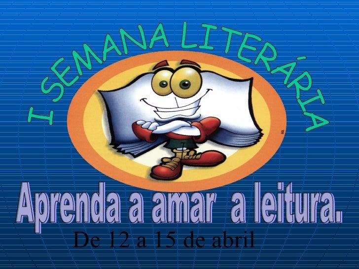 Aprenda a amar  a leitura. De 12 a 15 de abril I SEMANA LITERÁRIA