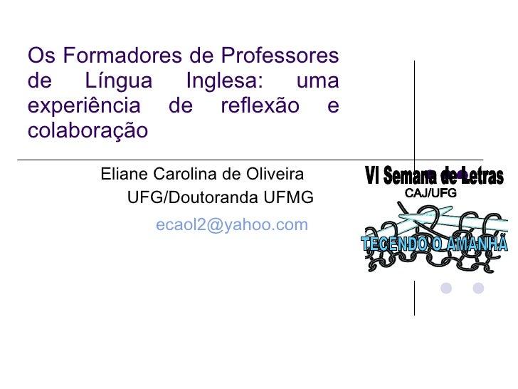 Os Formadores de Professores de Língua Inglesa: uma experiência de reflexão e colaboração Eliane Carolina de Oliveira  UFG...