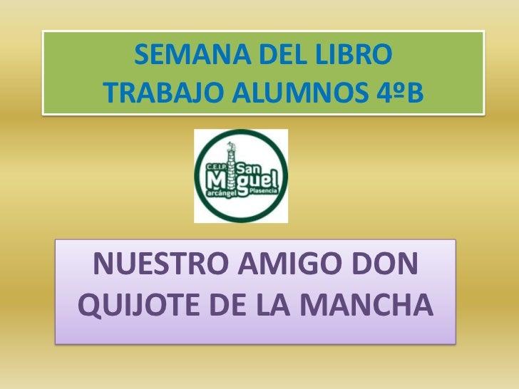 SEMANA DEL LIBRO TRABAJO ALUMNOS 4ºB<br />NUESTRO AMIGO DON QUIJOTE DE LA MANCHA<br />
