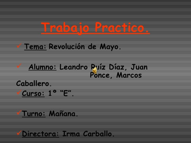 Trabajo Practico. <ul><li>Tema:   Revolución de Mayo. </li></ul><ul><li>Alumno:  Leandro Ruíz Díaz, Juan  Ponce, Marcos Ca...