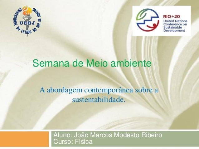Semana de Meio ambiente A abordagem contemporânea sobre a          sustentabilidade.    Aluno: João Marcos Modesto Ribeiro...