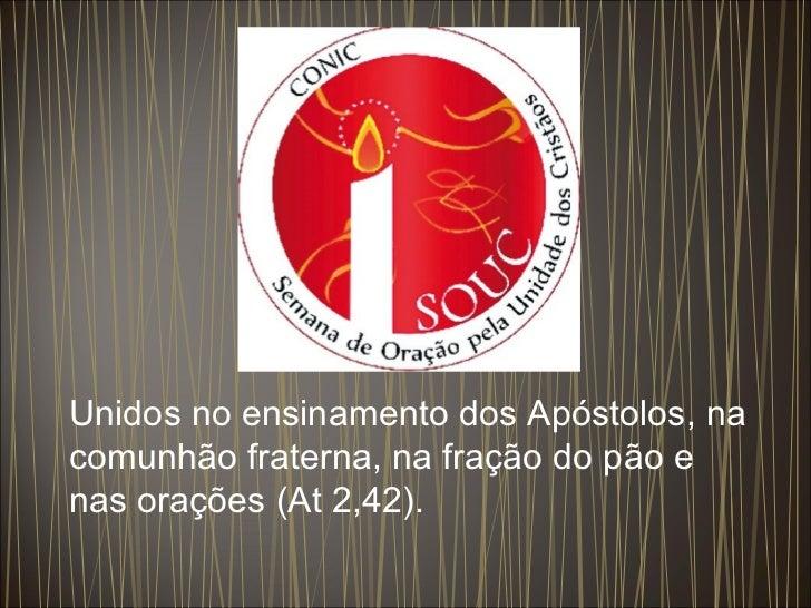 Unidos no ensinamento dos Apóstolos, na comunhão fraterna, na fração do pão e nas orações (At 2,42).