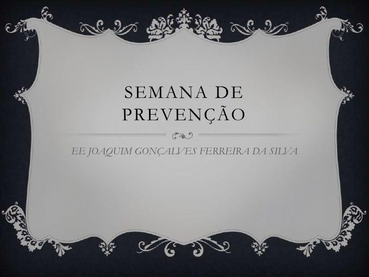 SEMANA DE        PREVENÇÃOEE JOAQUIM GONÇALVES FERREIRA DA SILVA