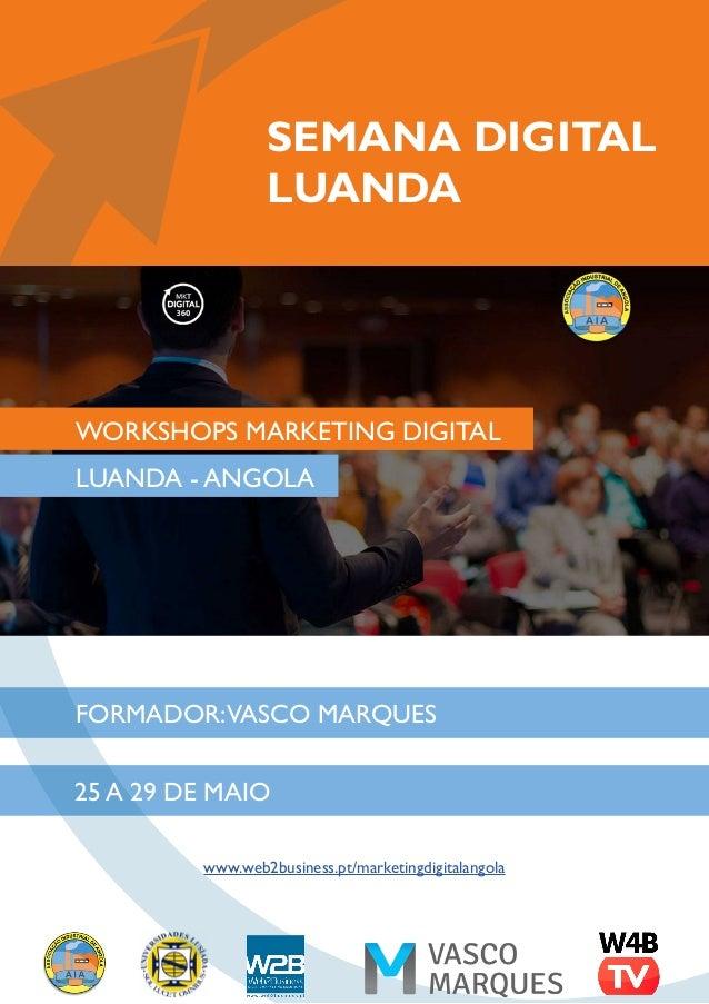 SEMANA DIGITAL LUANDA FORMADOR:VASCO MARQUES LUANDA - ANGOLA 25 A 29 DE MAIO www.web2business.pt/marketingdigitalangola WO...