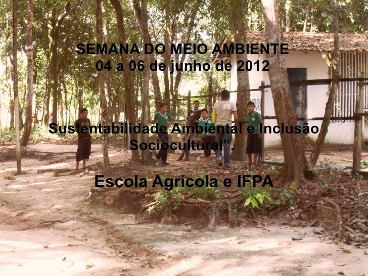 """SEMANA DO MEIO AMBIENTE     04 a 06 de junho de 2012Sustentabilidade Ambiental e Inclusão           Sociocultural"""".      E..."""