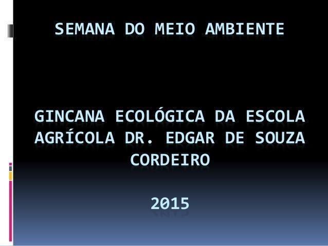 SEMANA DO MEIO AMBIENTE GINCANA ECOLÓGICA DA ESCOLA AGRÍCOLA DR. EDGAR DE SOUZA CORDEIRO 2015