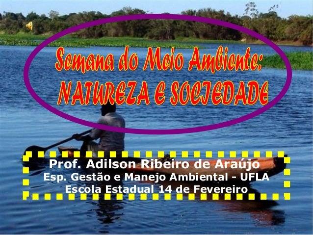 Prof. Adilson Ribeiro de AraújoEsp. Gestão e Manejo Ambiental - UFLAEscola Estadual 14 de Fevereiro