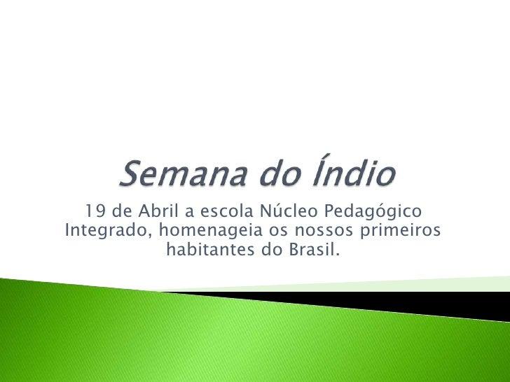Semana do Índio<br />19 de Abril a escola Núcleo Pedagógico Integrado, homenageia os nossos primeiros habitantes do Brasil...