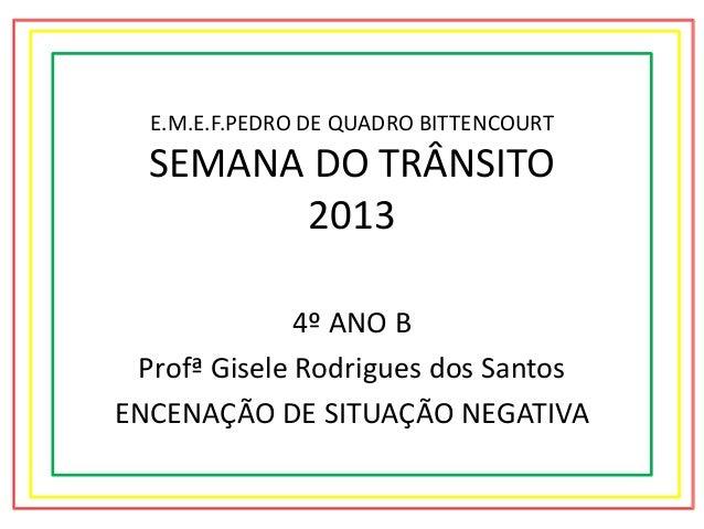 E.M.E.F.PEDRO DE QUADRO BITTENCOURT  SEMANA DO TRÂNSITO 2013 4º ANO B Profª Gisele Rodrigues dos Santos ENCENAÇÃO DE SITUA...
