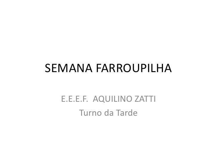 SEMANA FARROUPILHA<br />E.E.E.F.  AQUILINO ZATTI<br />Turno da Tarde<br />