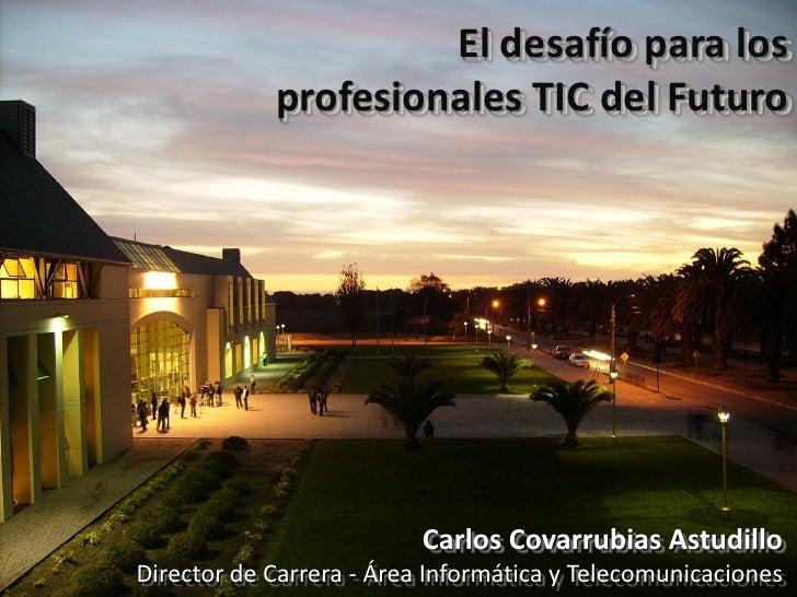 El desafío para los             profesionales TIC del Futuro                               Carlos Covarrubias Astudillo Di...