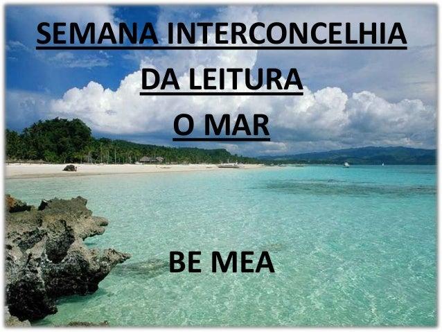 SEMANA INTERCONCELHIA     DA LEITURA        O MAR       BE MEA