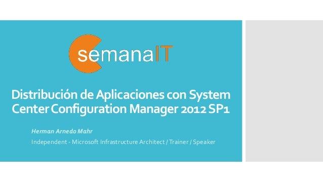 Distribución deAplicaciones conSystem CenterConfiguration Manager 2012SP1 Herman Arnedo Mahr Independent - Microsoft Infra...