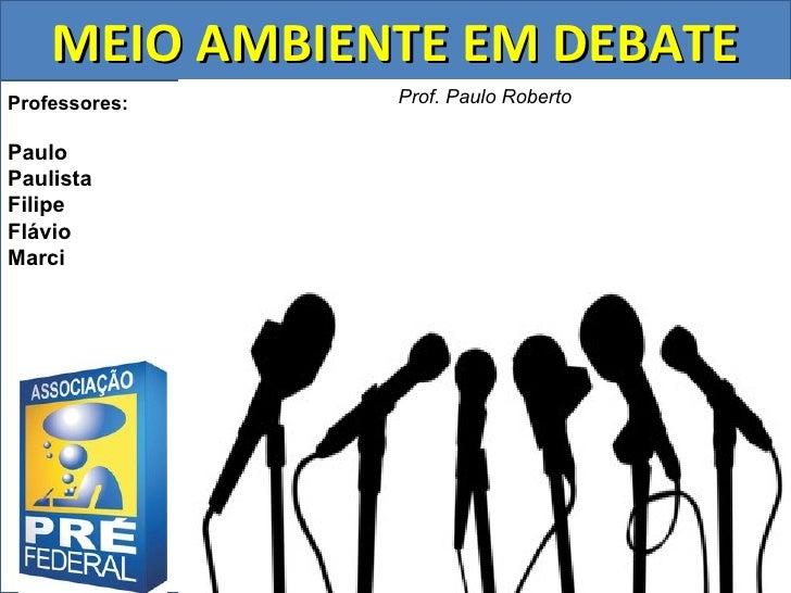 MEIO AMBIENTE EM DEBATEProfessores:   Prof. Paulo RobertoPauloPaulistaFilipeFlávioMarci