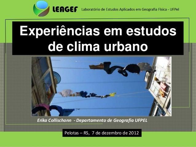 Experiências em estudos    de clima urbano  Erika Collischonn - Departamento de Geografia UFPEL              Pelotas – RS,...