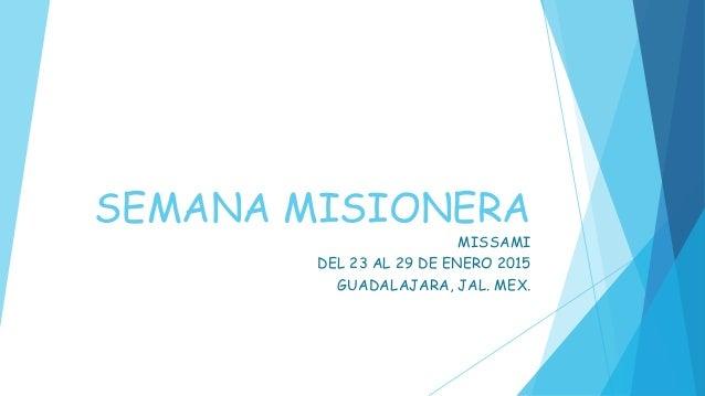 SEMANA MISIONERA MISSAMI DEL 23 AL 29 DE ENERO 2015 GUADALAJARA, JAL. MEX.