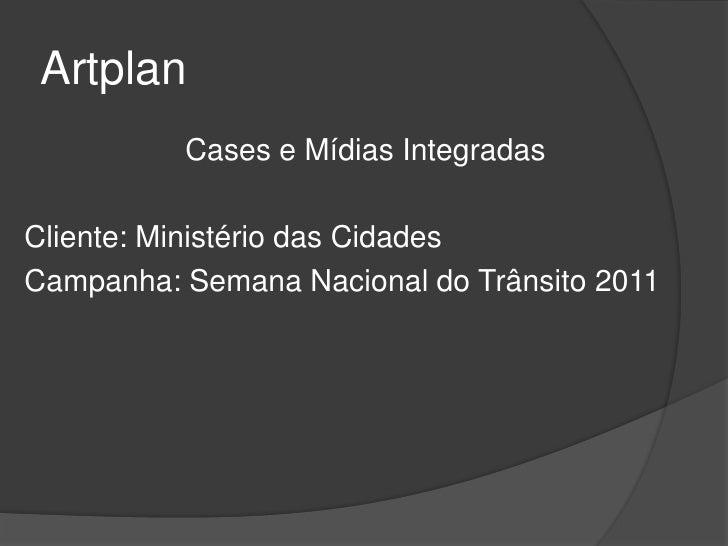 Artplan          Cases e Mídias IntegradasCliente: Ministério das CidadesCampanha: Semana Nacional do Trânsito 2011