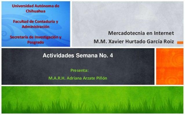 Mercadotecnia en InternetM.M. Xavier Hurtado García RoizActividades Semana No. 4Presenta:M.A.R.H. Adriana Arzate PiñónUniv...