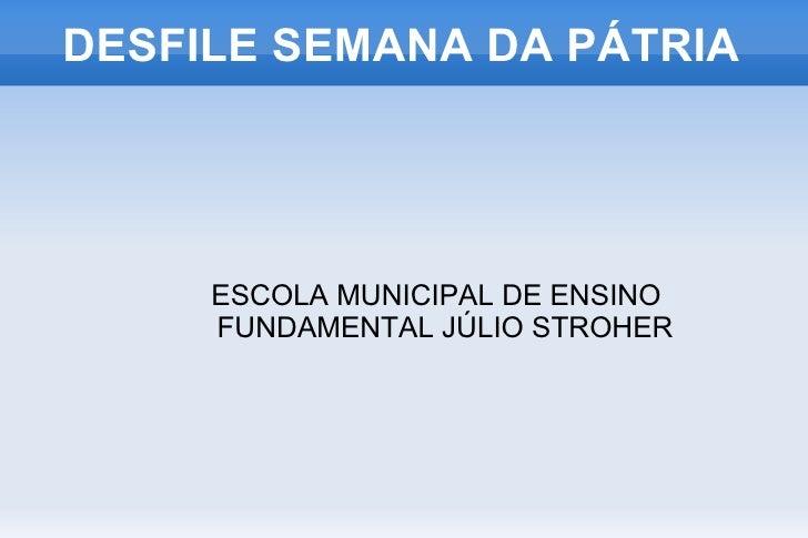 DESFILE SEMANA DA PÁTRIA <ul><ul><li>ESCOLA MUNICIPAL DE ENSINO FUNDAMENTAL JÚLIO STROHER </li></ul></ul>